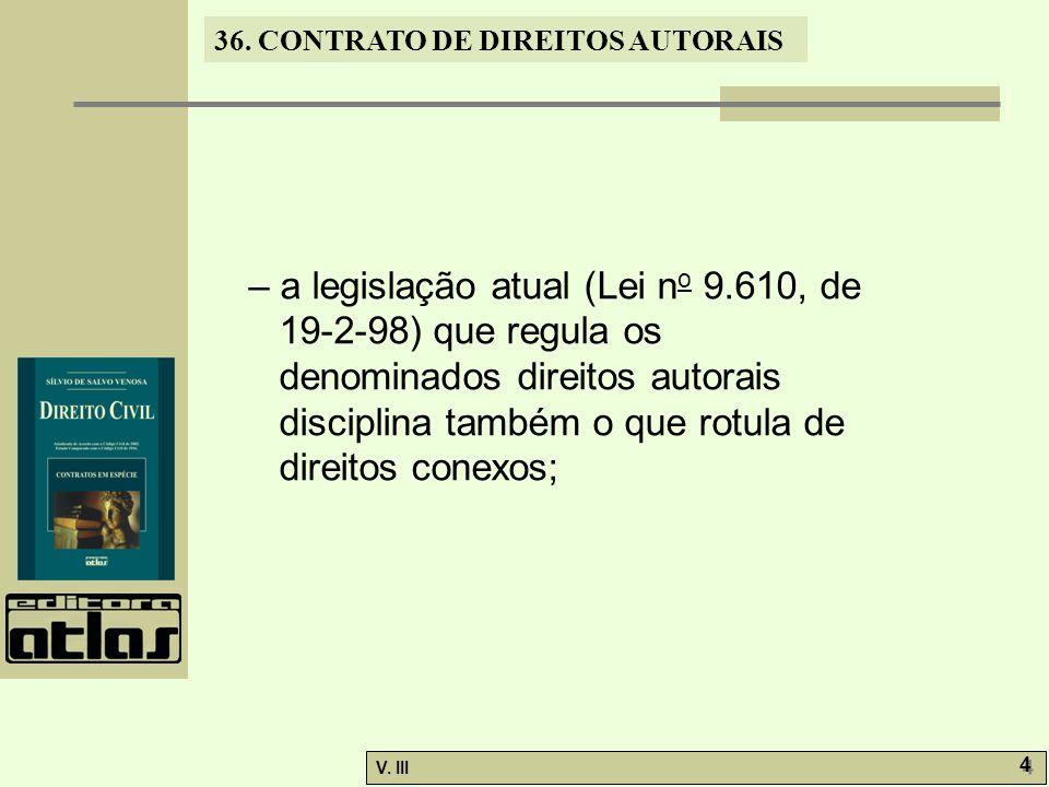 36. CONTRATO DE DIREITOS AUTORAIS V. III 4 4 – a legislação atual (Lei n o 9.610, de 19-2-98) que regula os denominados direitos autorais disciplina t