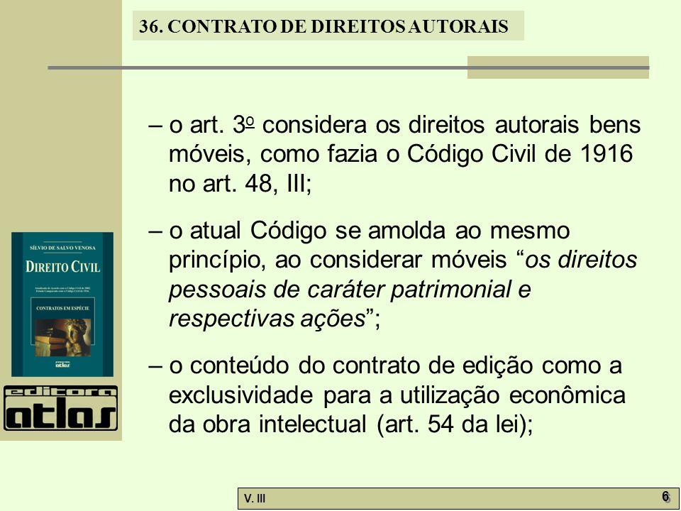 36. CONTRATO DE DIREITOS AUTORAIS V. III 6 6 – o art. 3 o considera os direitos autorais bens móveis, como fazia o Código Civil de 1916 no art. 48, II