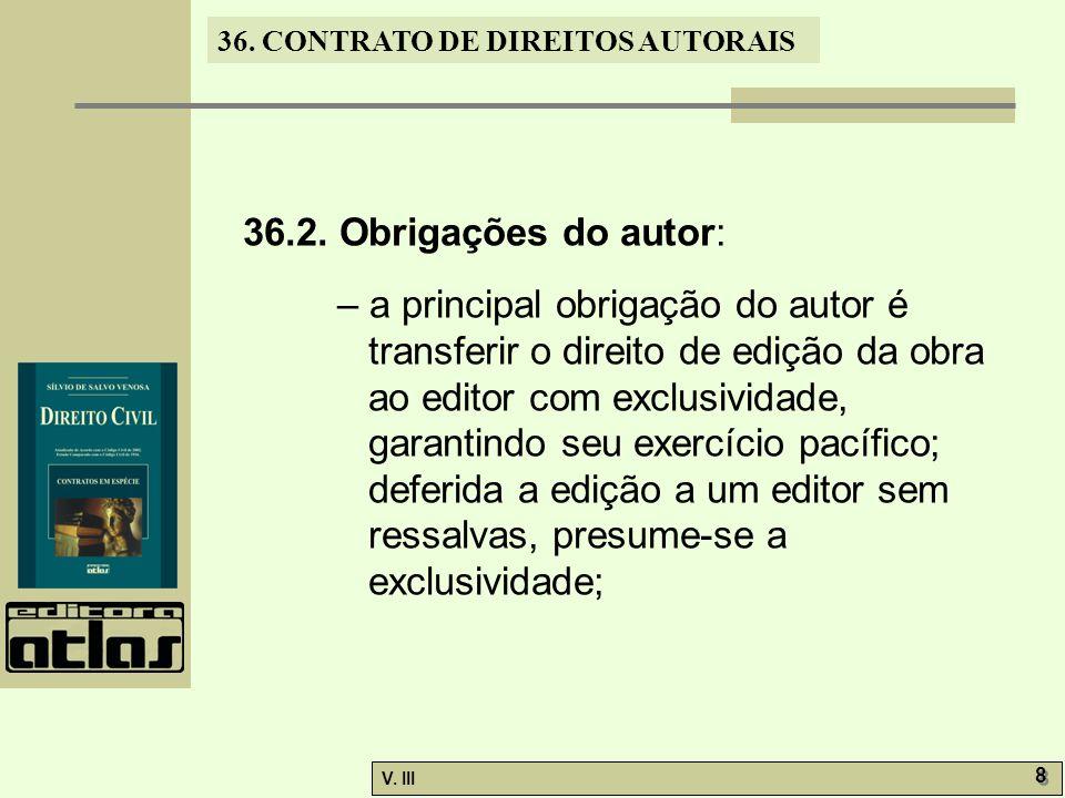 36. CONTRATO DE DIREITOS AUTORAIS V. III 8 8 36.2. Obrigações do autor: – a principal obrigação do autor é transferir o direito de edição da obra ao e