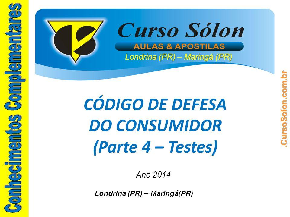 Londrina (PR) – Maringá (PR) Ano 2014 CÓDIGO DE DEFESA DO CONSUMIDOR (Parte 4 – Testes) Londrina (PR) – Maringá(PR)