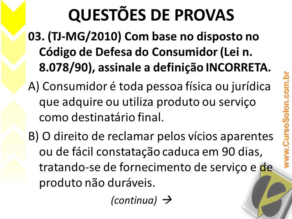 QUESTÕES DE PROVAS 03. (TJ-MG/2010) Com base no disposto no Código de Defesa do Consumidor (Lei n. 8.078/90), assinale a definição INCORRETA. A) Consu
