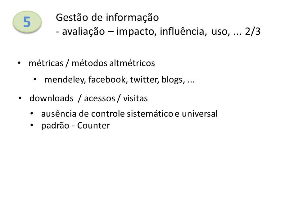 5 5 Gestão de informação - avaliação – impacto, influência, uso,... 2/3 métricas / métodos altmétricos downloads / acessos / visitas mendeley, faceboo