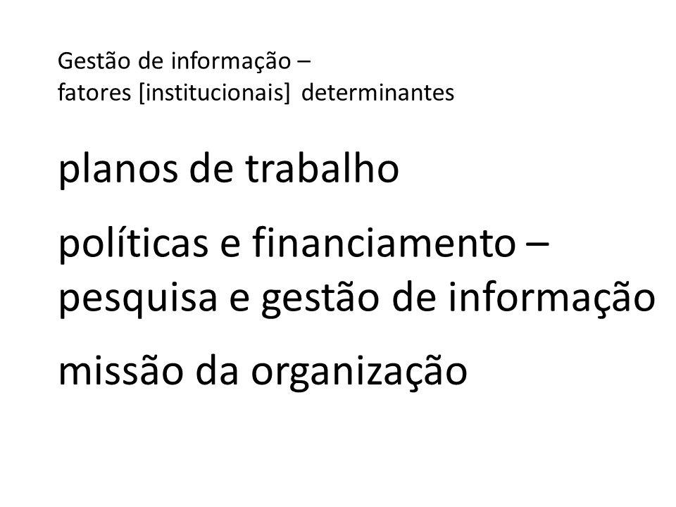 Gestão de informação – fatores [institucionais] determinantes missão da organização políticas e financiamento – pesquisa e gestão de informação planos