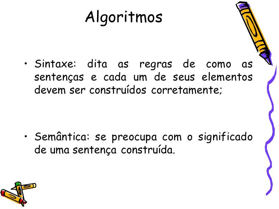 Algoritmos Sintaxe: dita as regras de como as sentenças e cada um de seus elementos devem ser construídos corretamente; Semântica: se preocupa com o s