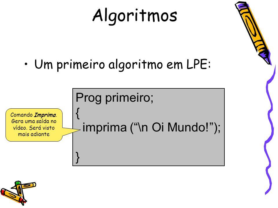 Um primeiro algoritmo em LPE: Prog primeiro; { imprima (\n Oi Mundo!); } Algoritmos Comando Imprima. Gera uma saída no vídeo. Será visto mais adiante