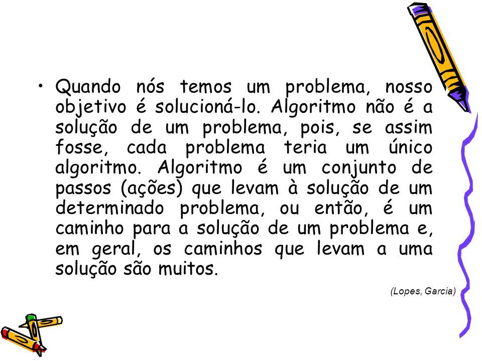 Quando nós temos um problema, nosso objetivo é solucioná-lo. Algoritmo não é a solução de um problema, pois, se assim fosse, cada problema teria um ún