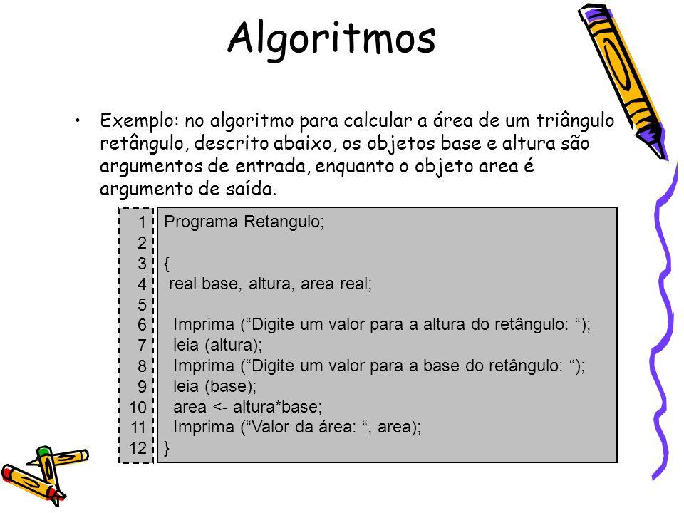 Exemplo: no algoritmo para calcular a área de um triângulo retângulo, descrito abaixo, os objetos base e altura são argumentos de entrada, enquanto o