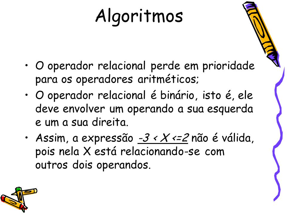 O operador relacional perde em prioridade para os operadores aritméticos; O operador relacional é binário, isto é, ele deve envolver um operando a sua
