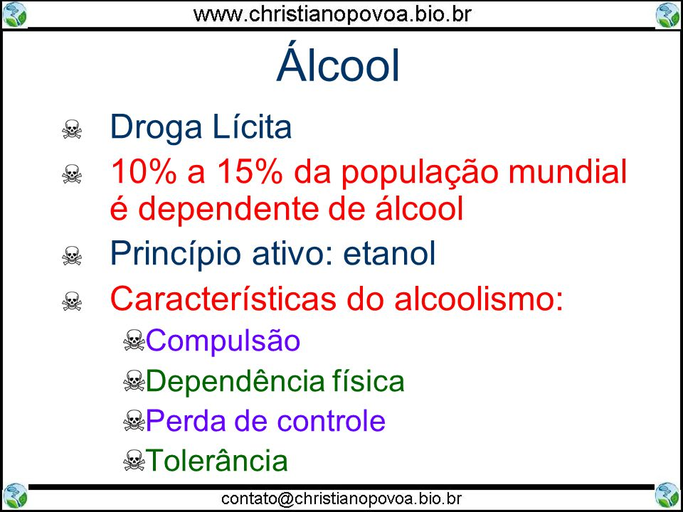 Álcool Droga Lícita 10% a 15% da população mundial é dependente de álcool Princípio ativo: etanol Características do alcoolismo: Compulsão Dependência