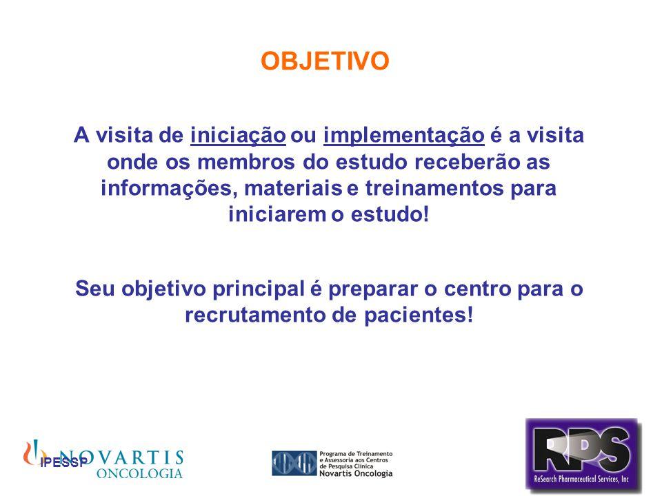 IPESSP OBJETIVO A visita de iniciação ou implementação é a visita onde os membros do estudo receberão as informações, materiais e treinamentos para in