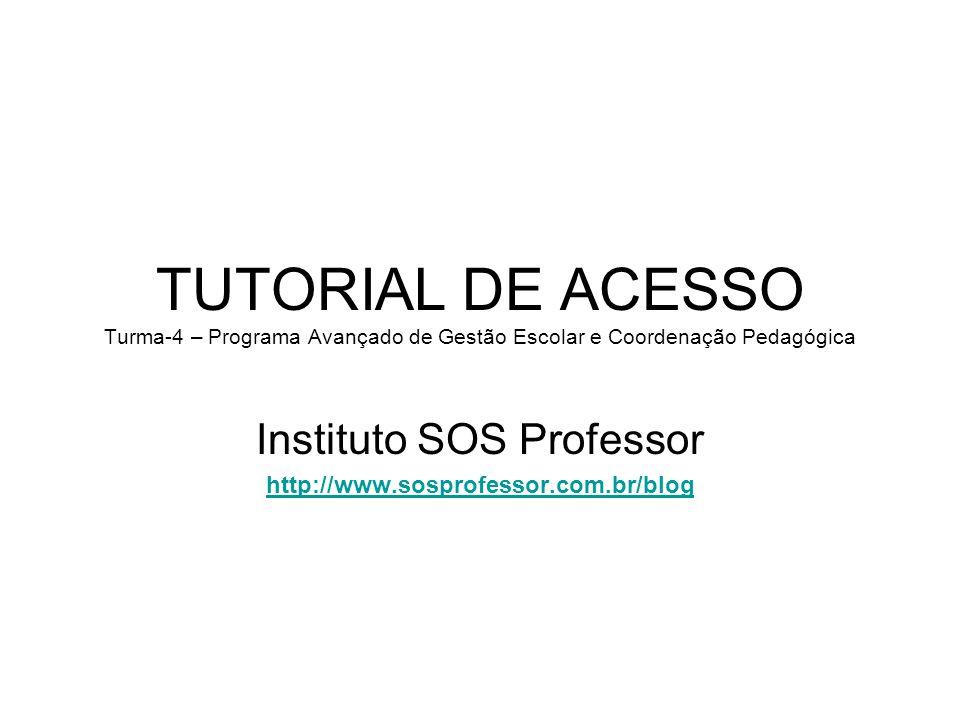 TUTORIAL DE ACESSO Turma-4 – Programa Avançado de Gestão Escolar e Coordenação Pedagógica Instituto SOS Professor http://www.sosprofessor.com.br/blog