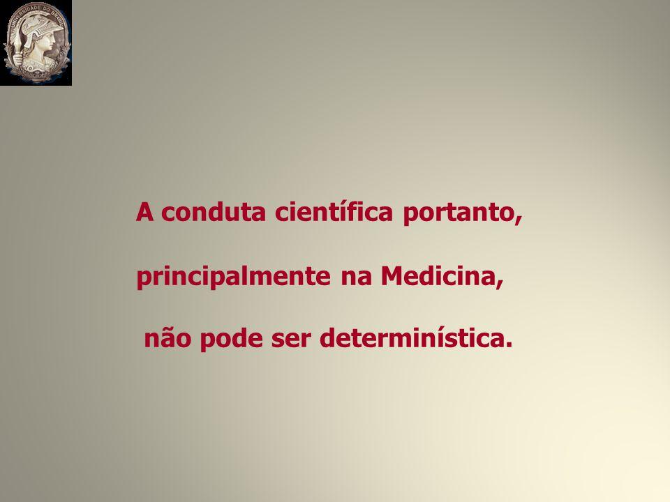 A conduta científica portanto, principalmente na Medicina, não pode ser determinística.