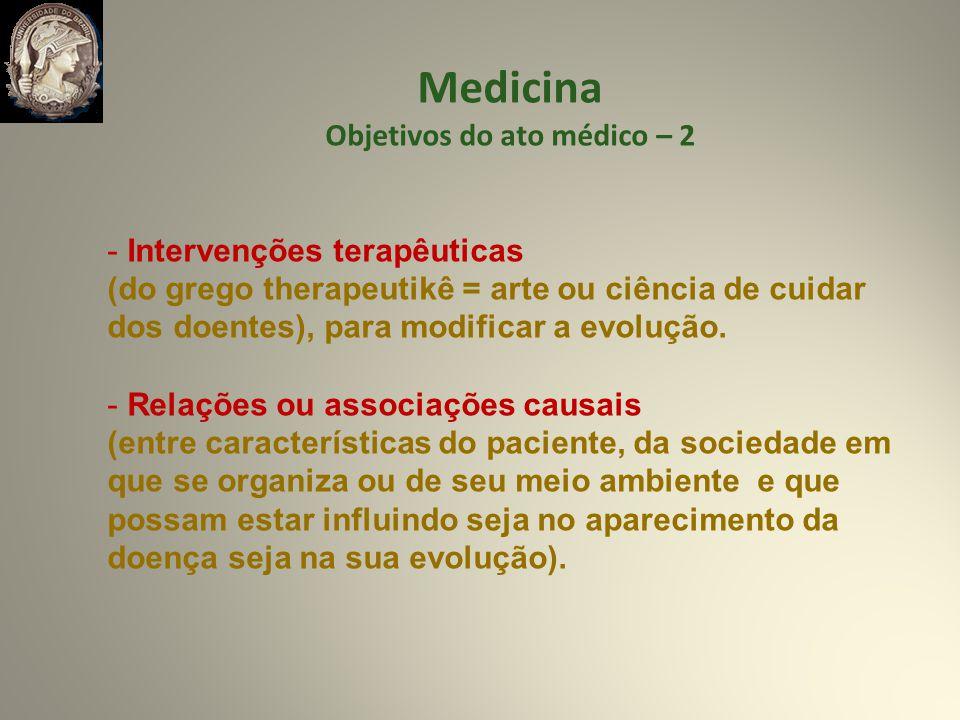 Medicina Objetivos do ato médico – 2 - Intervenções terapêuticas (do grego therapeutikê = arte ou ciência de cuidar dos doentes), para modificar a evolução.