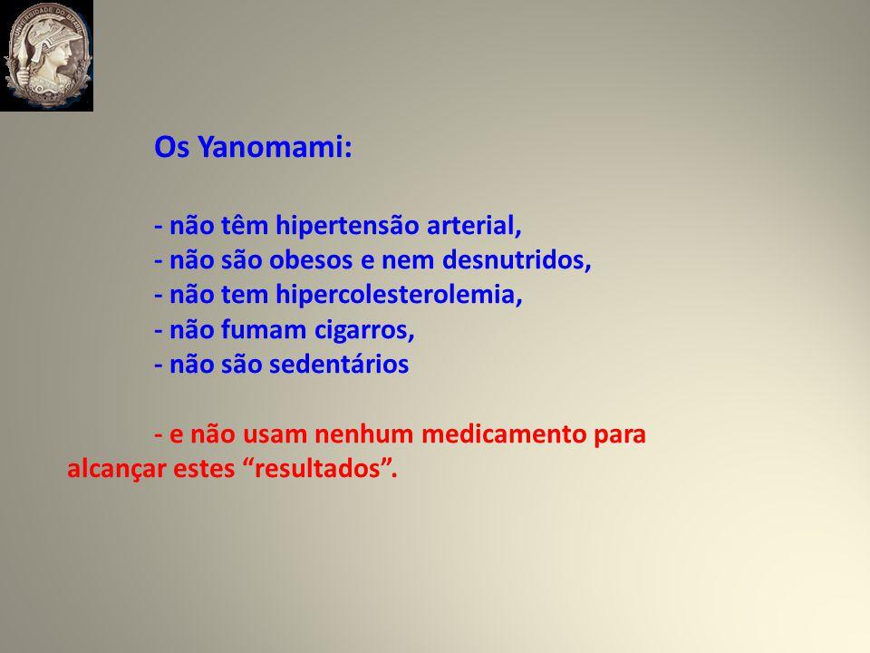 Os Yanomami: - não têm hipertensão arterial, - não são obesos e nem desnutridos, - não tem hipercolesterolemia, - não fumam cigarros, - não são sedentários - e não usam nenhum medicamento para alcançar estes resultados.