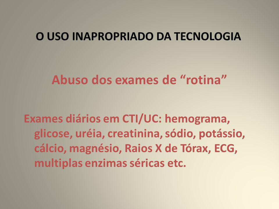 O USO INAPROPRIADO DA TECNOLOGIA Abuso dos exames de rotina Exames diários em CTI/UC: hemograma, glicose, uréia, creatinina, sódio, potássio, cálcio, magnésio, Raios X de Tórax, ECG, multiplas enzimas séricas etc.