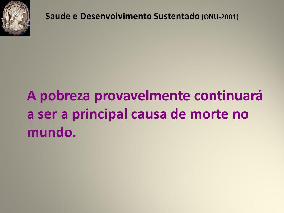 Saude e Desenvolvimento Sustentado (ONU-2001) A pobreza provavelmente continuará a ser a principal causa de morte no mundo.