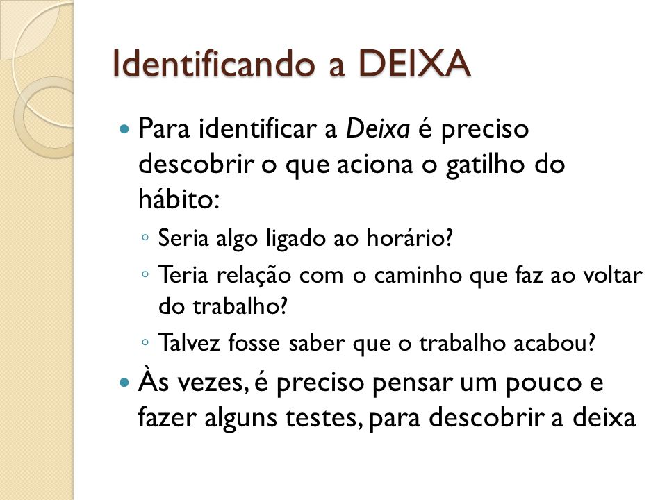 Identificando a DEIXA Para identificar a Deixa é preciso descobrir o que aciona o gatilho do hábito: Seria algo ligado ao horário? Teria relação com o