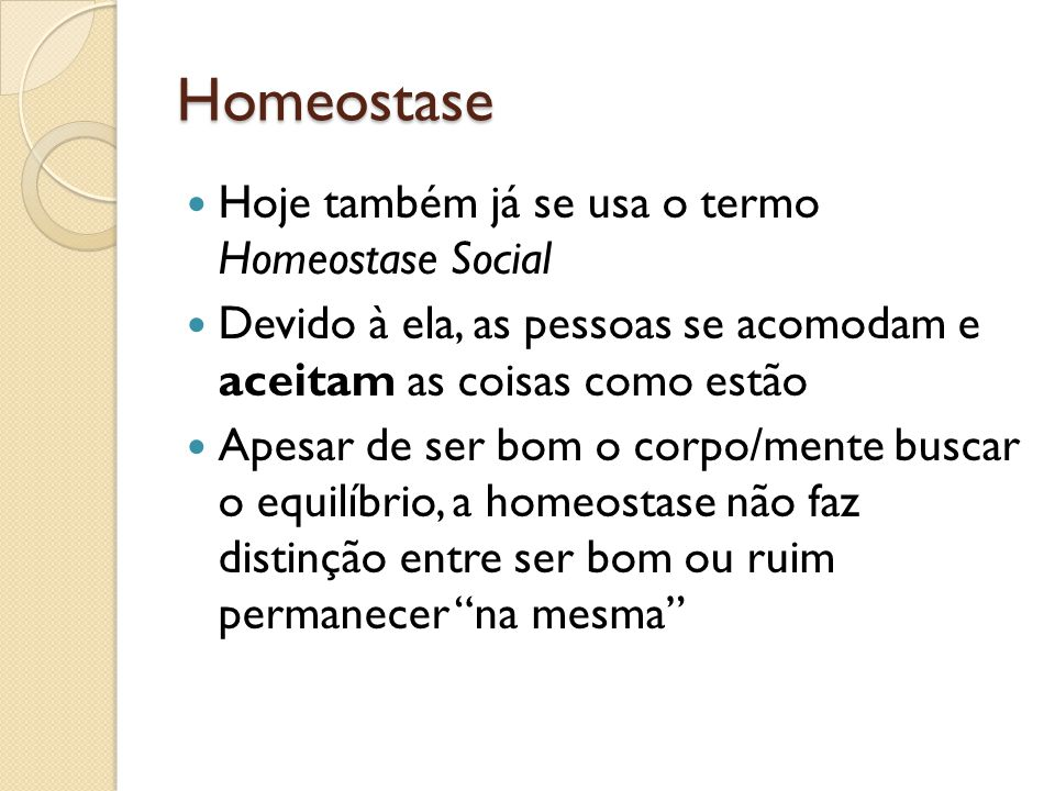 Homeostase Hoje também já se usa o termo Homeostase Social Devido à ela, as pessoas se acomodam e aceitam as coisas como estão Apesar de ser bom o cor