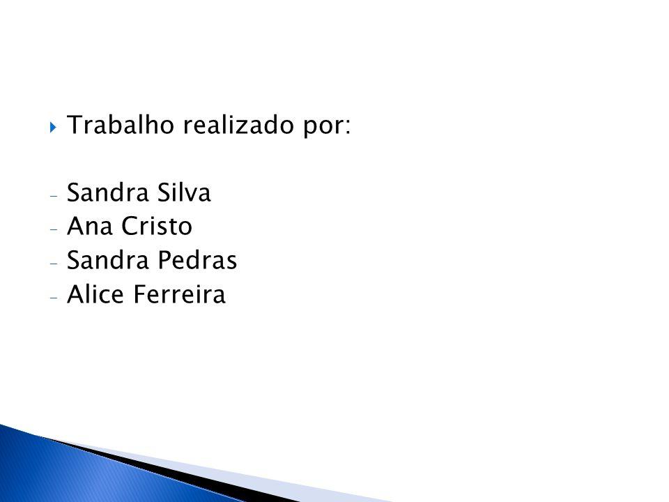 Trabalho realizado por: - Sandra Silva - Ana Cristo - Sandra Pedras - Alice Ferreira
