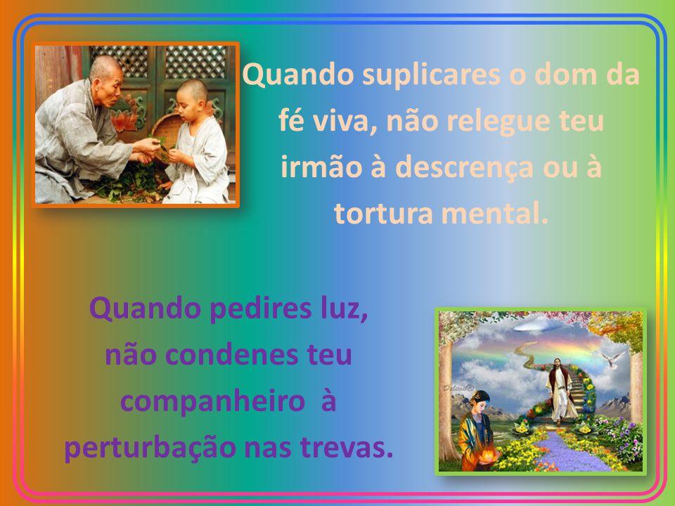 ... E respondendo ao discípulo que lhe pedira ensinasse a orar, disse o Mestre generoso: Quando rogares amor, não abandones o próximo ao frio da indif