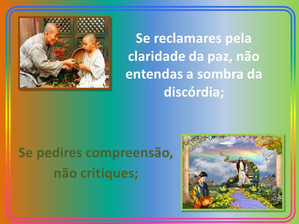 Se reclamares pela claridade da paz, não entendas a sombra da discórdia; Se pedires compreensão, não critiques;