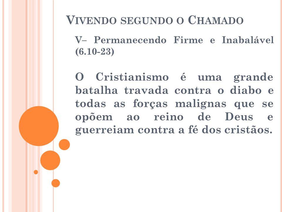 V IVENDO SEGUNDO O C HAMADO V– Permanecendo Firme e Inabalável (6.10-23) O Cristianismo é uma grande batalha travada contra o diabo e todas as forças