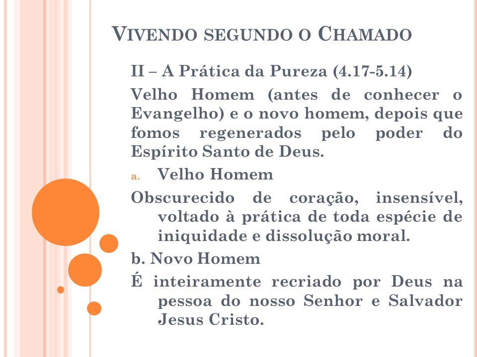 V IVENDO SEGUNDO O C HAMADO II – A Prática da Pureza (4.17-5.14) Velho Homem (antes de conhecer o Evangelho) e o novo homem, depois que fomos regenera