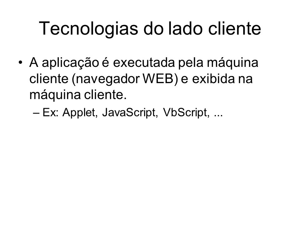 Tecnologias do lado cliente A aplicação é executada pela máquina cliente (navegador WEB) e exibida na máquina cliente. –Ex: Applet, JavaScript, VbScri