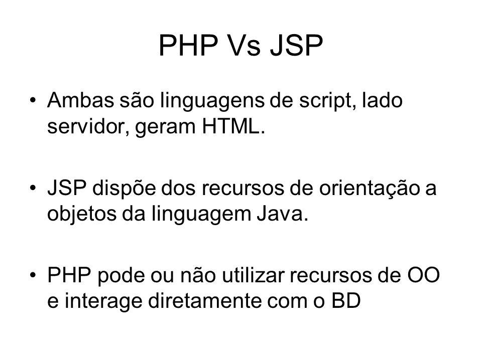 PHP Vs JSP Ambas são linguagens de script, lado servidor, geram HTML. JSP dispõe dos recursos de orientação a objetos da linguagem Java. PHP pode ou n