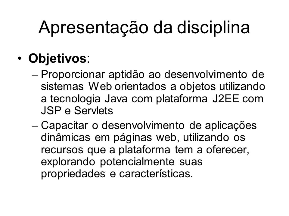 Apresentação da disciplina Objetivos: –Proporcionar aptidão ao desenvolvimento de sistemas Web orientados a objetos utilizando a tecnologia Java com p