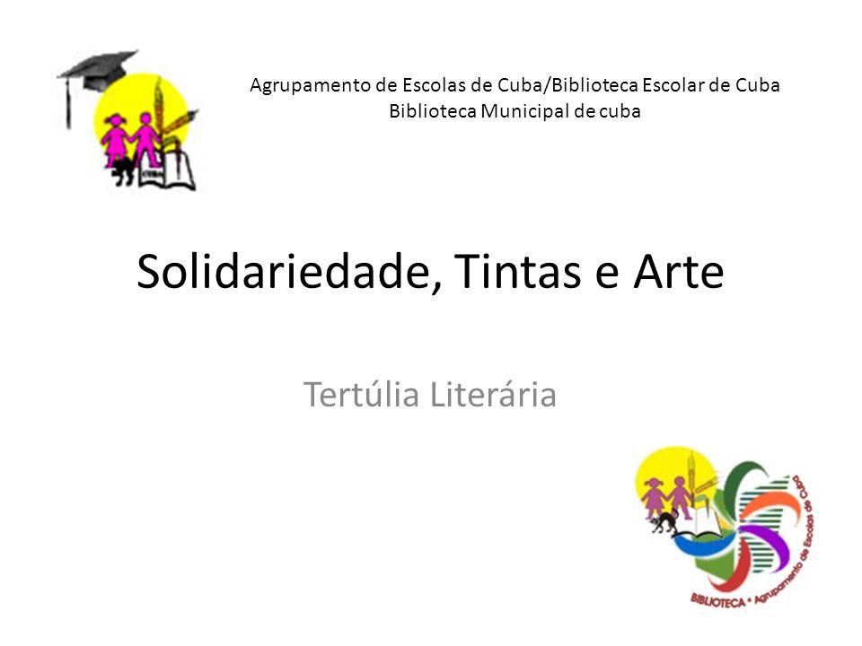 Solidariedade, Tintas e Arte Tertúlia Literária Agrupamento de Escolas de Cuba/Biblioteca Escolar de Cuba Biblioteca Municipal de cuba
