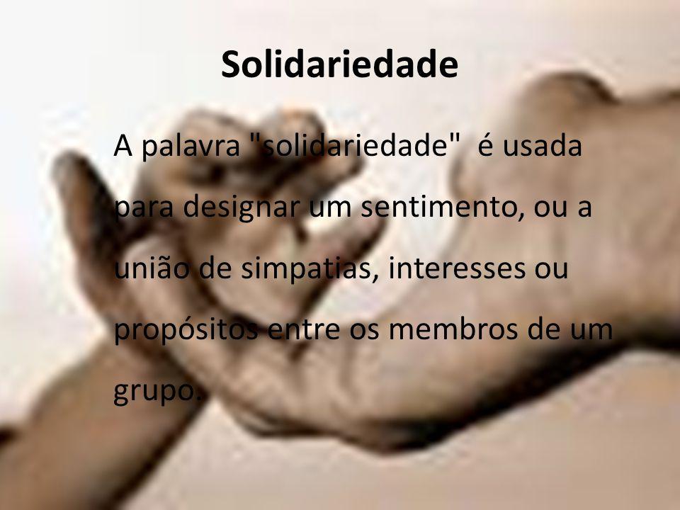 Solidariedade A palavra solidariedade é usada para designar um sentimento, ou a união de simpatias, interesses ou propósitos entre os membros de um grupo.