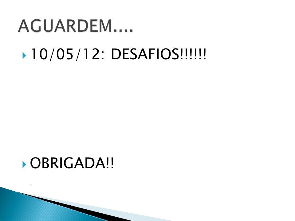10/05/12: DESAFIOS!!!!!! OBRIGADA!!.