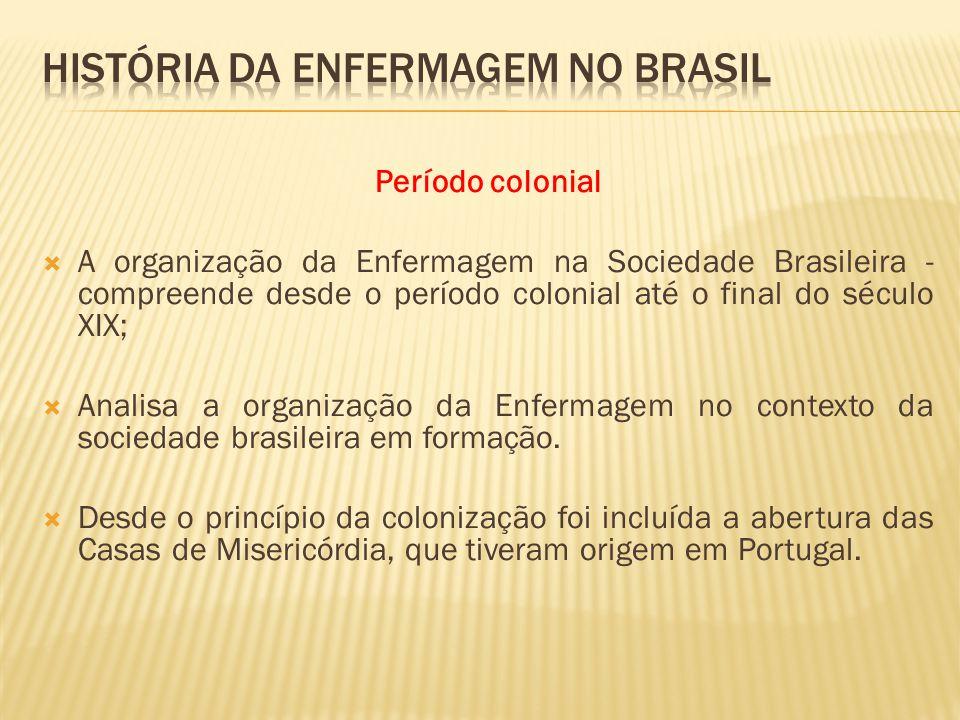 Período colonial A organização da Enfermagem na Sociedade Brasileira - compreende desde o período colonial até o final do século XIX; Analisa a organização da Enfermagem no contexto da sociedade brasileira em formação.