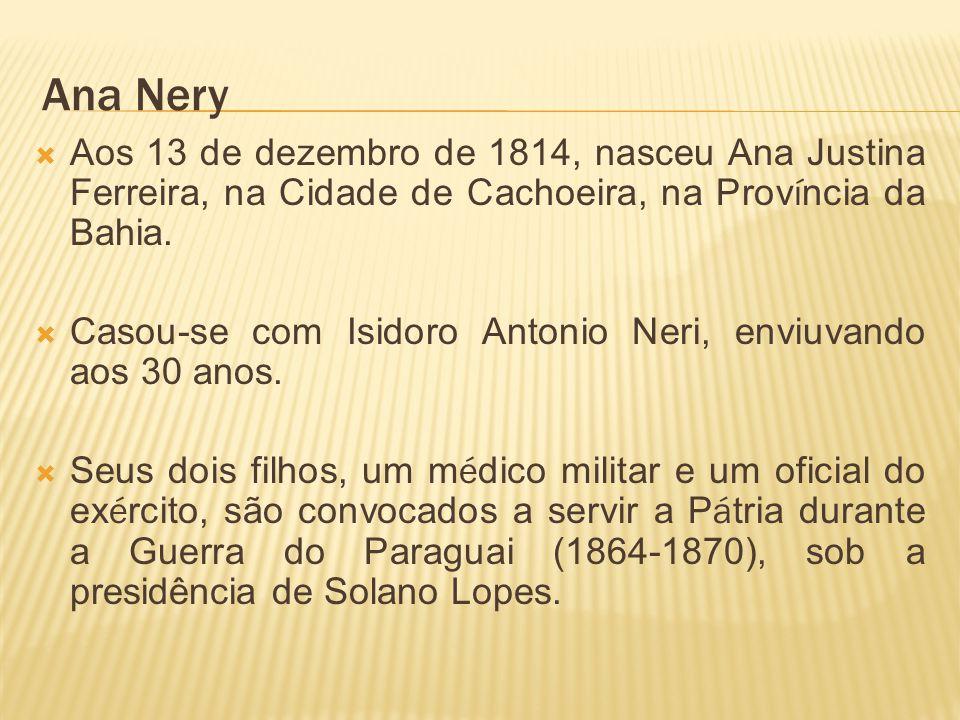Ana Nery Aos 13 de dezembro de 1814, nasceu Ana Justina Ferreira, na Cidade de Cachoeira, na Prov í ncia da Bahia.
