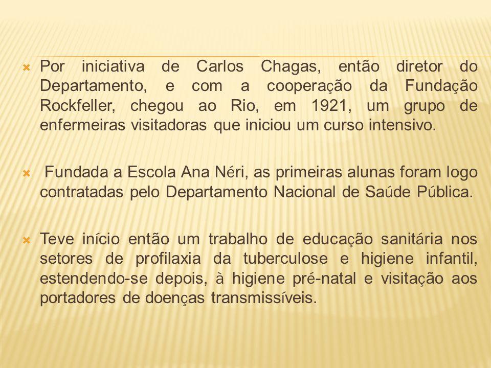 Por iniciativa de Carlos Chagas, então diretor do Departamento, e com a coopera ç ão da Funda ç ão Rockfeller, chegou ao Rio, em 1921, um grupo de enfermeiras visitadoras que iniciou um curso intensivo.