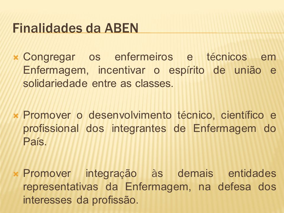 Finalidades da ABEN Congregar os enfermeiros e t é cnicos em Enfermagem, incentivar o esp í rito de união e solidariedade entre as classes.
