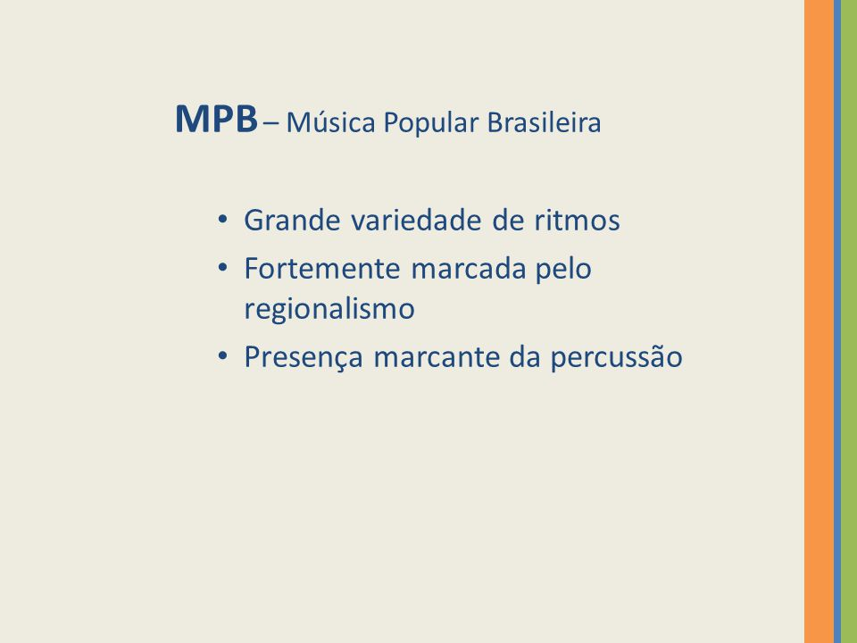 MPB – Música Popular Brasileira Grande variedade de ritmos Fortemente marcada pelo regionalismo Presença marcante da percussão