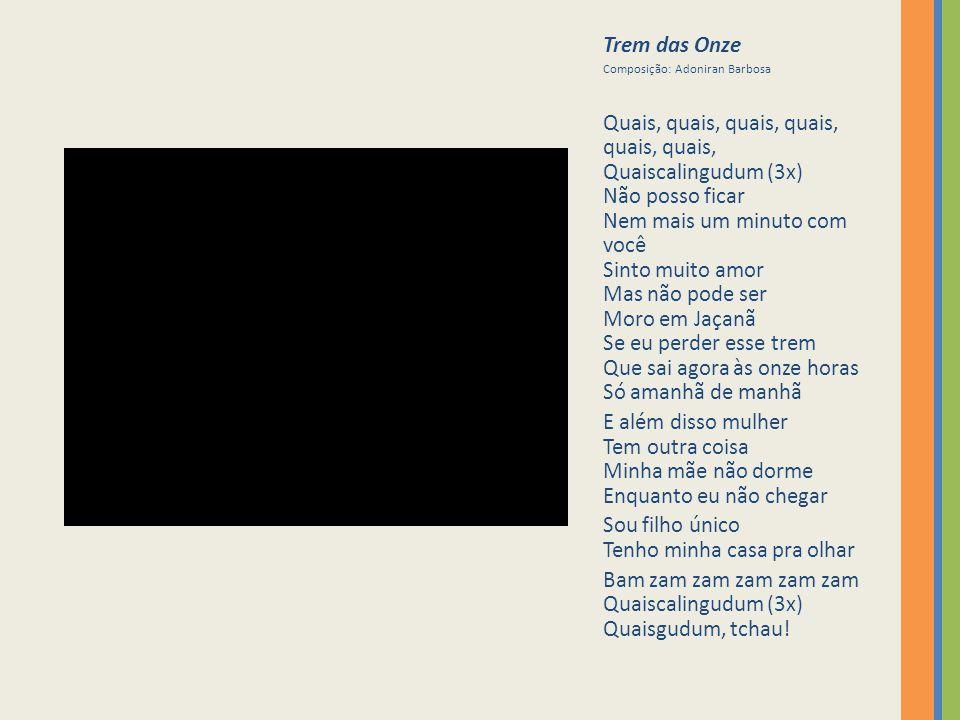 Trem das Onze Composição: Adoniran Barbosa Quais, quais, quais, quais, quais, quais, Quaiscalingudum (3x) Não posso ficar Nem mais um minuto com você