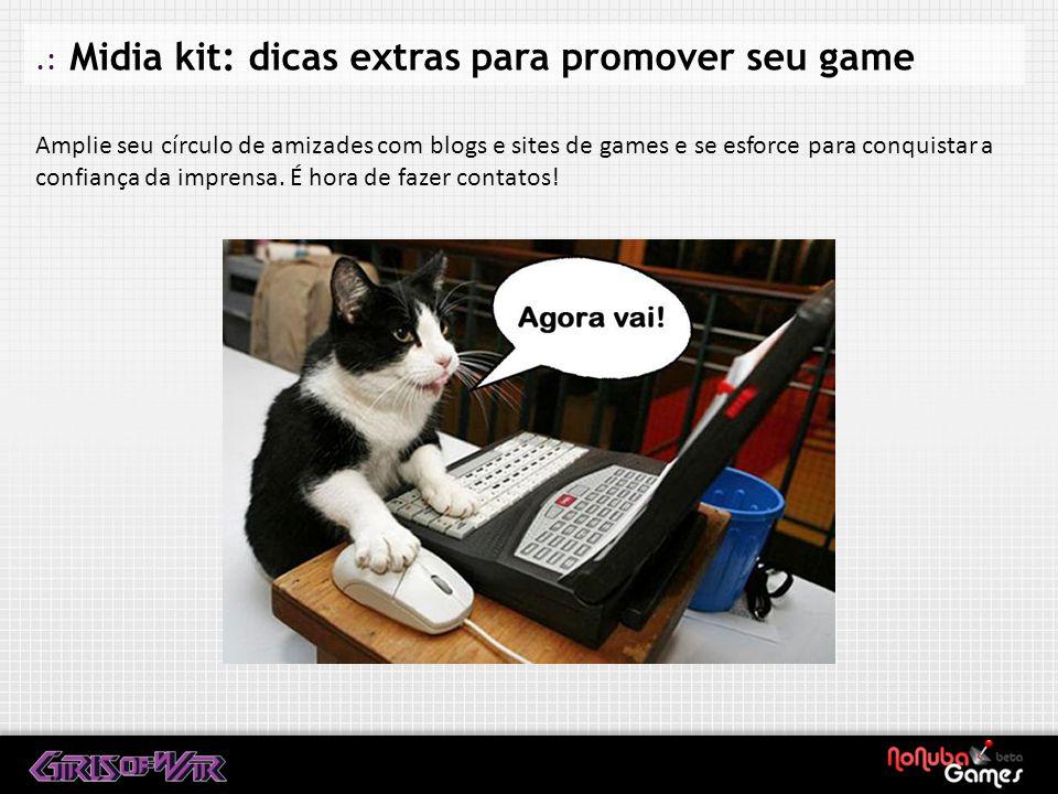 .: Midia kit: dicas extras para promover seu game Amplie seu círculo de amizades com blogs e sites de games e se esforce para conquistar a confiança da imprensa.