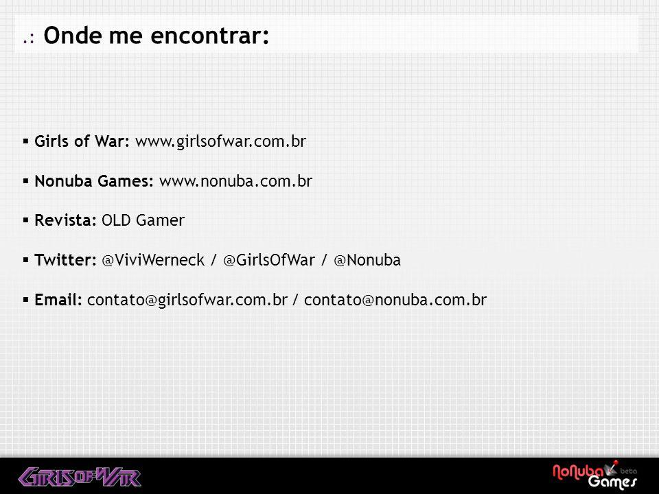 .: Onde me encontrar: Girls of War: www.girlsofwar.com.br Nonuba Games: www.nonuba.com.br Revista: OLD Gamer Twitter: @ViviWerneck / @GirlsOfWar / @Nonuba Email: contato@girlsofwar.com.br / contato@nonuba.com.br