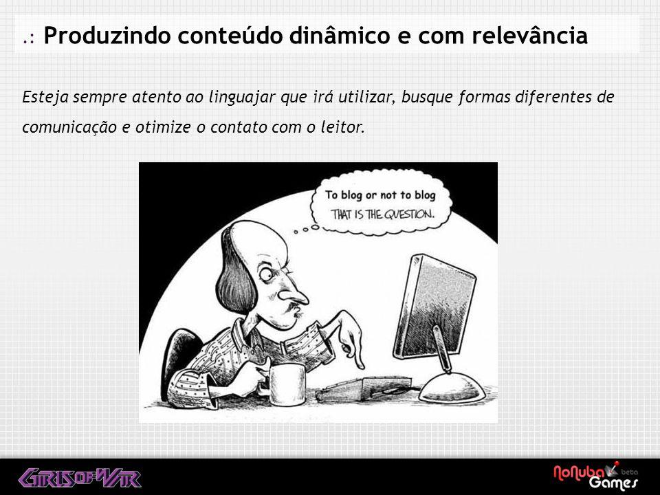 .: Produzindo conteúdo dinâmico e com relevância Esteja sempre atento ao linguajar que irá utilizar, busque formas diferentes de comunicação e otimize o contato com o leitor.