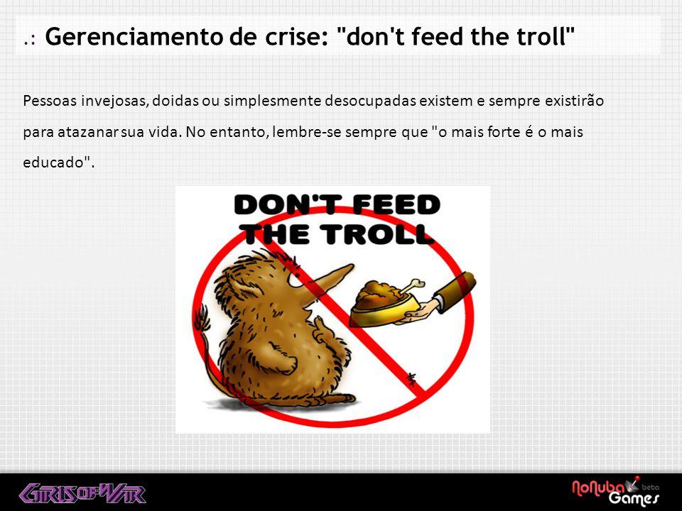 .: Gerenciamento de crise: don t feed the troll Pessoas invejosas, doidas ou simplesmente desocupadas existem e sempre existirão para atazanar sua vida.