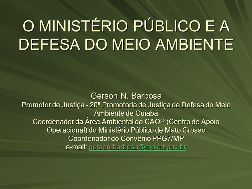 O MINISTÉRIO PÚBLICO E A DEFESA DO MEIO AMBIENTE Gerson N. Barbosa Promotor de Justiça - 20ª Promotoria de Justiça de Defesa do Meio Ambiente de Cuiab