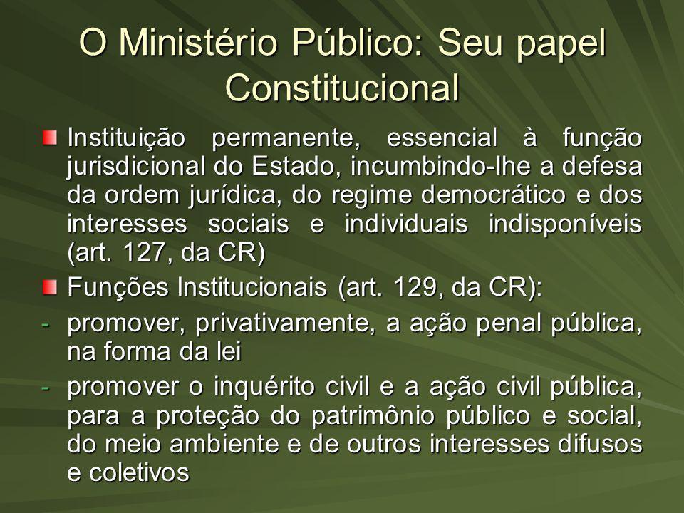 O Ministério Público: Seu papel Constitucional Instituição permanente, essencial à função jurisdicional do Estado, incumbindo-lhe a defesa da ordem ju