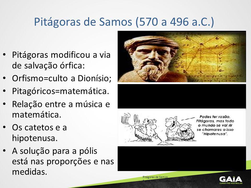 Pitágoras de Samos (570 a 496 a.C.) Pitágoras modificou a via de salvação órfica: Orfismo=culto a Dionísio; Pitagóricos=matemática. Relação entre a mú