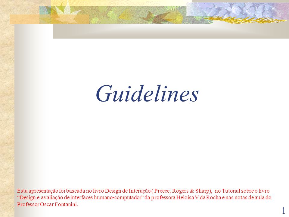 1 Guidelines Esta apresentação foi baseada no livro Design de Interação ( Preece, Rogers & Sharp), no Tutorial sobre o livro Design e avaliação de interfaces humano-computador da professora Heloísa V.da Rocha e nas notas de aula do Professor Oscar Fontanini.