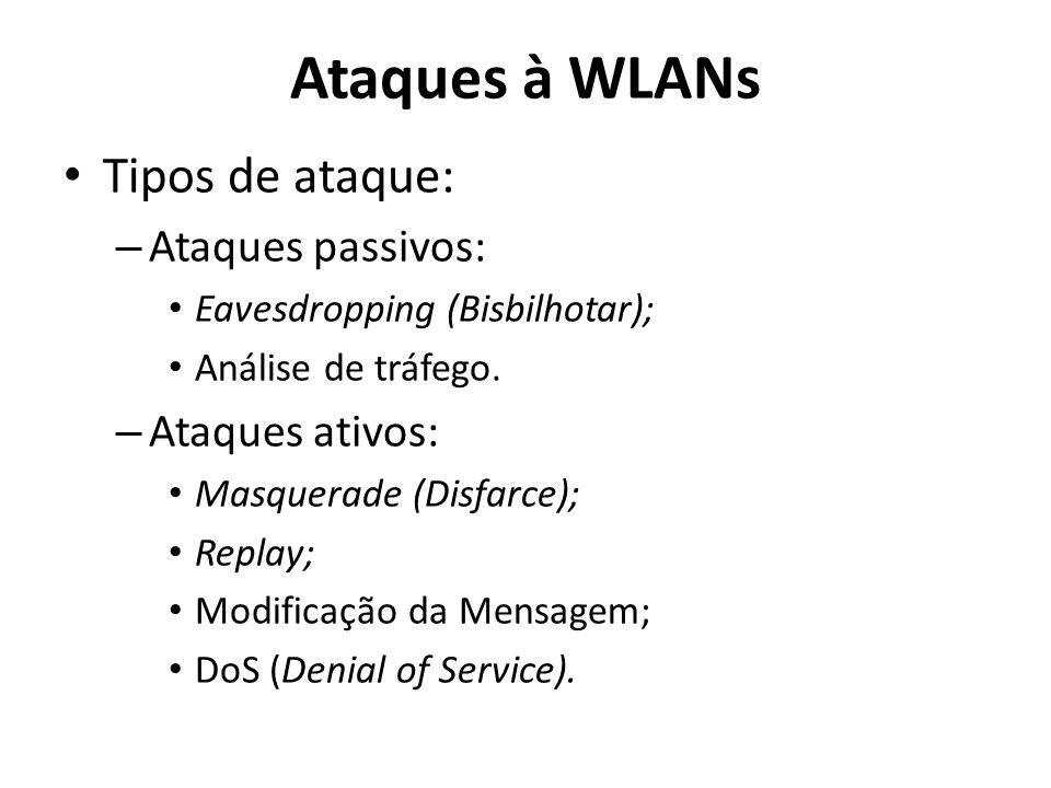 Ataques à WLANs Tipos de ataque: – Ataques passivos: Eavesdropping (Bisbilhotar); Análise de tráfego. – Ataques ativos: Masquerade (Disfarce); Replay;