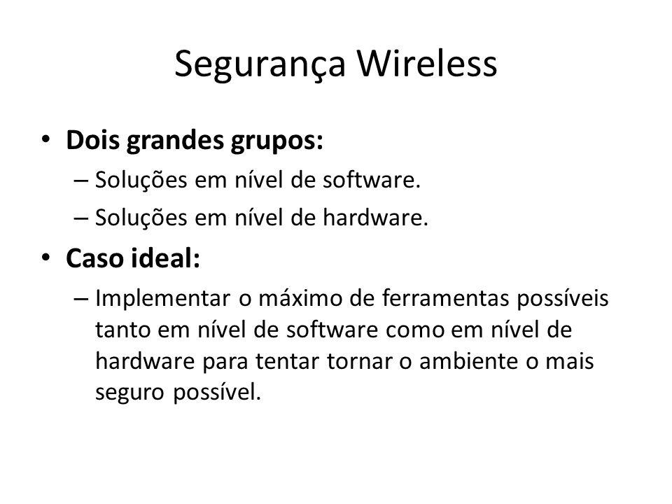 Segurança Wireless Dois grandes grupos: – Soluções em nível de software. – Soluções em nível de hardware. Caso ideal: – Implementar o máximo de ferram