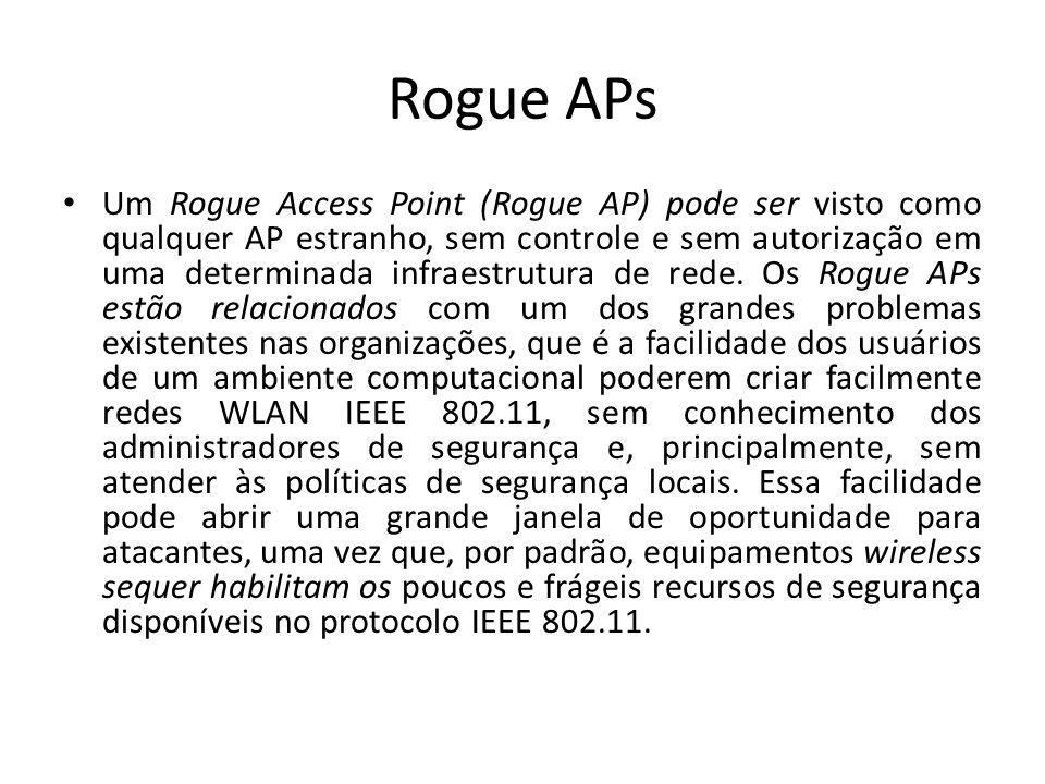 Rogue APs Um Rogue Access Point (Rogue AP) pode ser visto como qualquer AP estranho, sem controle e sem autorização em uma determinada infraestrutura